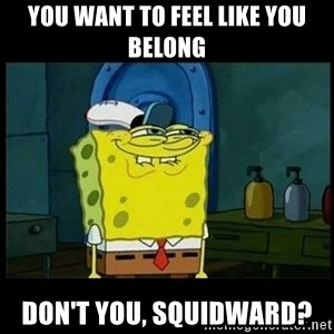 Don't you, Squidward? - You want to feel like you belong Don't you, squidward?