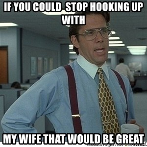 That would be great - if you could  stop hooking up with my wife that would be great
