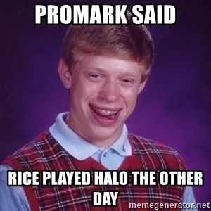 Bad Luck Brian - Promark Said Rice played halo the other day