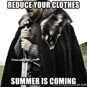 Brace Yourselves.  John is turning 21. - reduce your clothes summer is coming