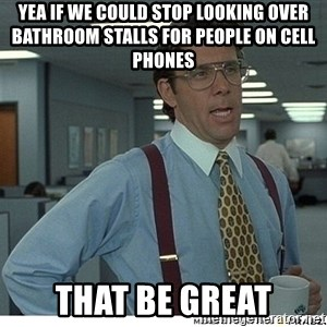 Yeah If You Could Just - Yea if we could stop looking over bathroom stalls for people on cell phones  That be great