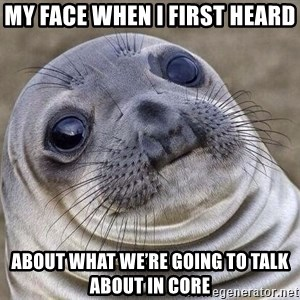 Awkward Seal - My face when I first heard about what we're going to talk about in core