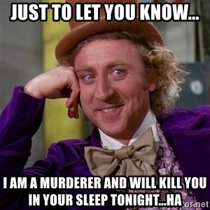 Willy Wonka - Just to let you know... I am a murderer and will kill you in your sleep tonight...ha