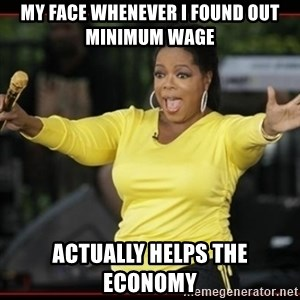 Overly-Excited Oprah!!!  - My face whenever I found out minimum wage actually helps the economy