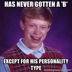 Bad Luck Brian - has never gotten a 'b' except for his personality type