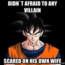 goku - didn`t afraid to any villain scared on his own wife