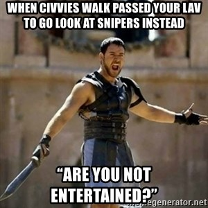 """GLADIATOR - When civvies walk passed your LAV to go look at snipers instead """"Are you not entertained?"""""""
