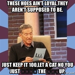 maury povich lol - These hoes ain't loyal,they aren't supposed to be.  Just keep it 100,let a cat no you just 👅👅👄👄 the 🍆🍆🍆up,