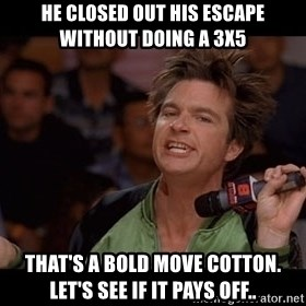 Bold Move Cotton - He closed out his escape without doing a 3x5 That's a bold move cotton.  Let's see if it pays off..