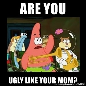 Patrick Star Instrument - Are You ugly like your mom?