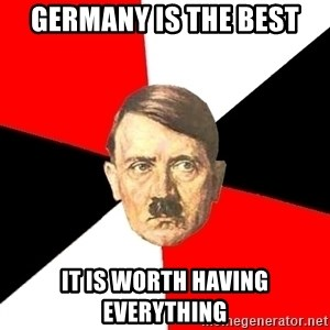 Advice Hitler - Germany is the best it is worth having everything