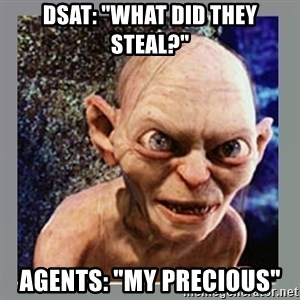 "Smeagol - DSAT: ""What did they steal?"" Agents: ""My Precious"""
