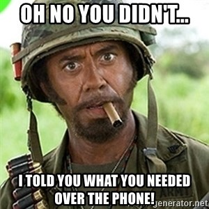 You went full retard man, never go full retard - Oh no you didn't... I told you what you needed over the phone!