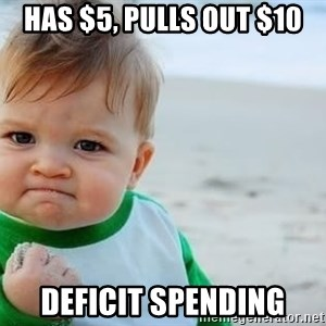 fist pump baby - Has $5, pulls out $10 deficit spending