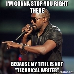"""Kanye - I'm gonna stop you right there because my title is not """"technical writer"""""""