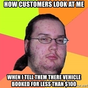 gordo granudo - how customers look at me when i tell them there vehicle booked for less than $100