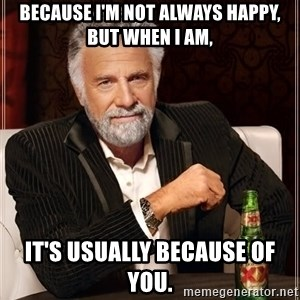 The Most Interesting Man In The World - Because I'm not always happy, but when I am, It's usually because of you.