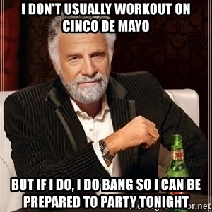 The Most Interesting Man In The World - I don't usually workout on Cinco De Mayo But if I do, I do Bang so I can be prepared to party tonight