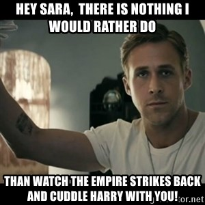 ryan gosling hey girl - Hey Sara,  there is nothing i would rather do than watch the Empire Strikes Back and cuddle Harry with you!