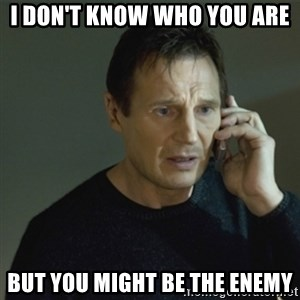 I don't know who you are... - I don't know who you are but you might be the enemy