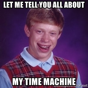 Bad Luck Brian - Let me tell you all about my time machine