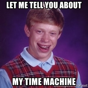 Bad Luck Brian - Let me tell you about my time machine