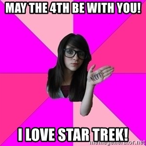 Idiot Nerd Girl - may the 4th be with you! I love star trek!
