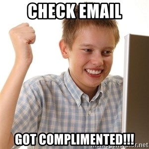 First Day on the internet kid - Check email GOT COMPLIMENTED!!!
