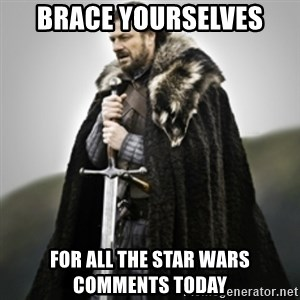 Brace yourselves. - Brace yourselves  For all the Star Wars comments today
