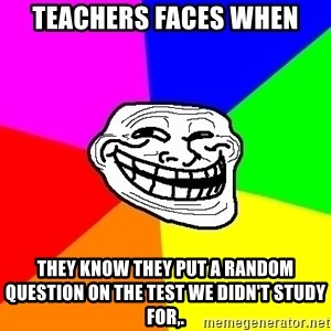 Trollface - teachers faces when they know they put a random question on the test we didn't study for,.