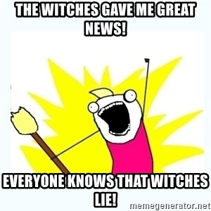 All the things - The witches gave me great news! Everyone knows that witches lie!
