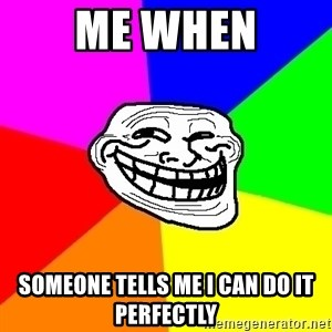 Trollface - me when someone tells me i can do it perfectly