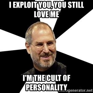 Steve Jobs Says - i exploit you, you still love me I'm the cult of personality