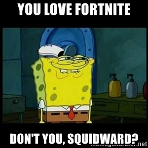 Don't you, Squidward? - you love fortnite don't you, squidward?