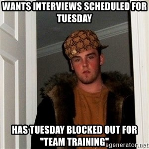 "Scumbag Steve - Wants interviews scheduled for Tuesday has Tuesday blocked out for ""Team Training"""