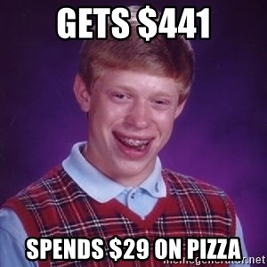 Bad Luck Brian - Gets $441 Spends $29 on pizza