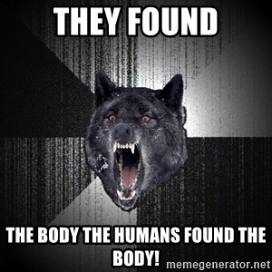 Insanity Wolf - they found the body the humans found the body!