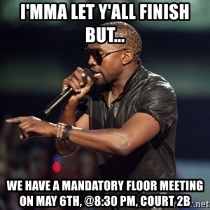 Kanye - I'MMA LET Y'ALL FINISH BUT... WE HAVE A MANDATORY FLOOR MEETING ON MAY 6TH, @8:30 PM, COURT 2B