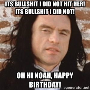 Disgusted Tommy Wiseau - Its bullshit I did not hit her! Its bullshit I did not! Oh hi Noah, Happy Birthday!