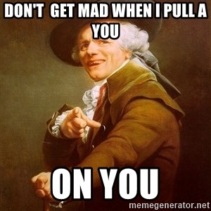 Joseph Ducreux - don't  get mad when i pull a you on you
