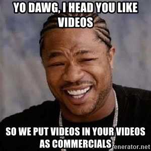 Yo Dawg - Yo dawg, I head you like videos So we put videos in your videos as commercials