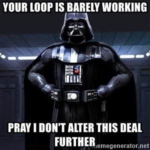Darth Vader - your loop is barely working pray i don't alter this deal further