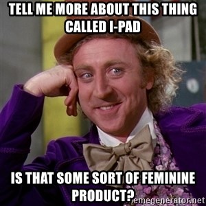 Willy Wonka - Tell me more about this thing called I-PAD Is that some sort of feminine product?