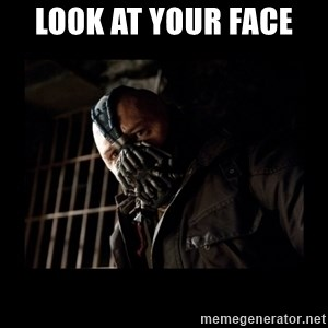 Bane Meme - look at your face