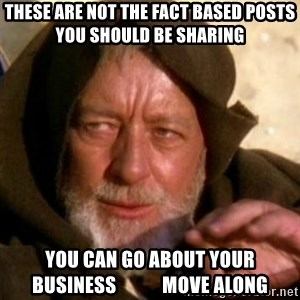These are not the droids you were looking for - These are not the fact based posts you should be sharing   You can go about your business            move along
