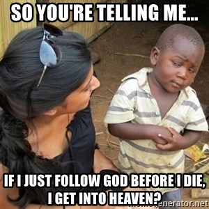 So You're Telling me - So You're telling me... If I just follow God before I die, I get into heaven?