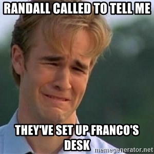 James Van Der Beek - Randall called to tell me they've set up Franco's desk