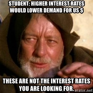These are not the droids you were looking for - Student: Higher interest rates would lower demand for US $ These are not the interest rates you are looking for.
