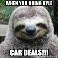 Sexual Sloth - WHEN YOU BRING KYLE CAR DEALS!!!