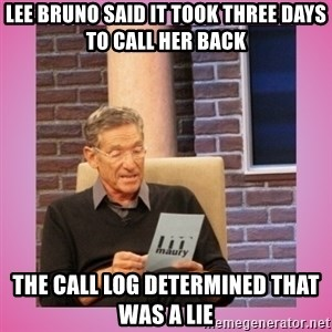 MAURY PV - Lee Bruno said it took three days to call her back The call log determined that was a lie